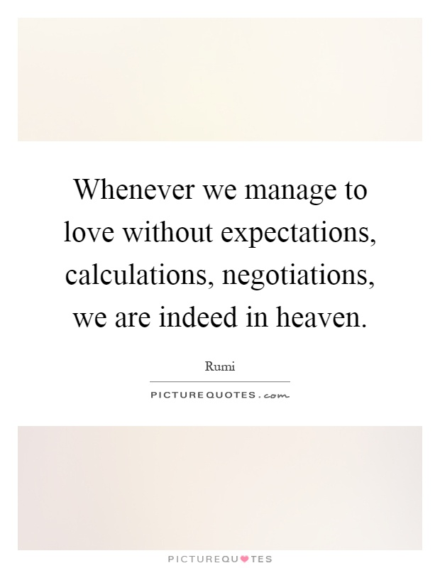 Whenever we manage to love without expectations, calculations, negotiations, we are indeed in heaven Picture Quote #1