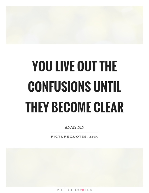 You live out the confusions until they become clear Picture Quote #1