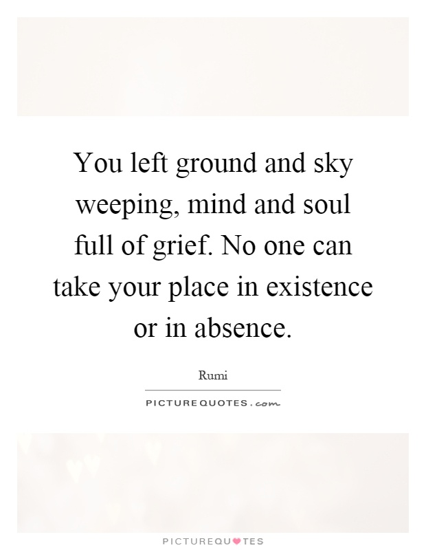 You left ground and sky weeping, mind and soul full of grief. No one can take your place in existence or in absence Picture Quote #1