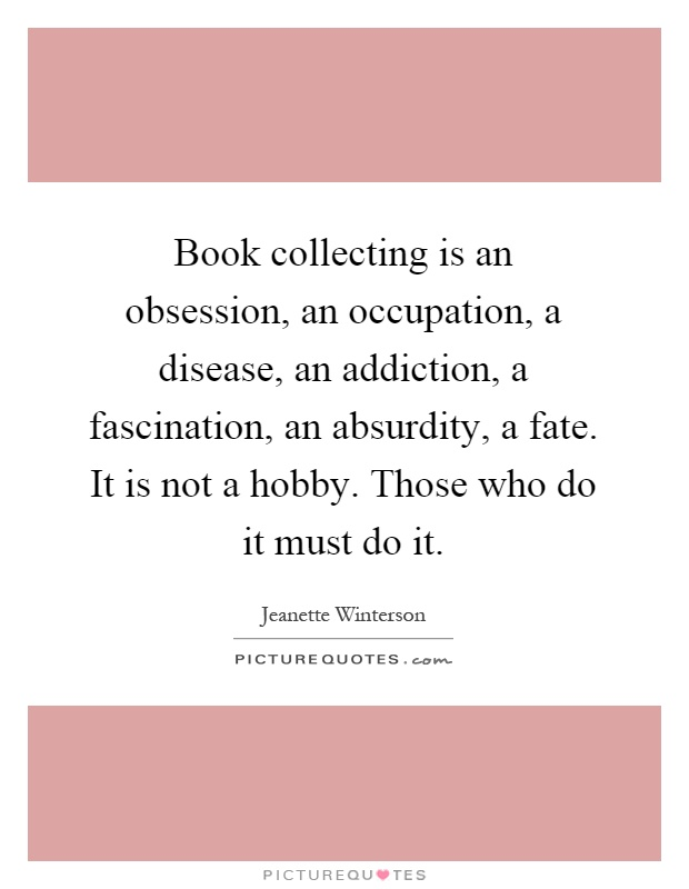 Book collecting is an obsession, an occupation, a disease, an addiction, a fascination, an absurdity, a fate. It is not a hobby. Those who do it must do it Picture Quote #1