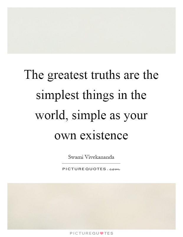 The greatest truths are the simplest things in the world, simple as your own existence Picture Quote #1