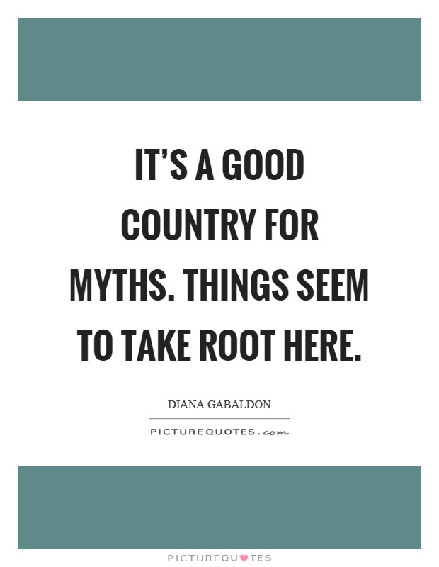It's a good country for myths. Things seem to take root here Picture Quote #1