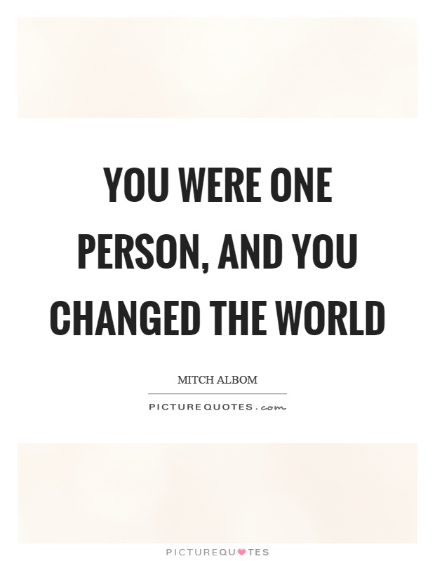 You were one person, and you changed the world Picture Quote #1