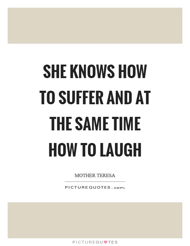 She knows how to suffer and at the same time how to laugh Picture Quote #1