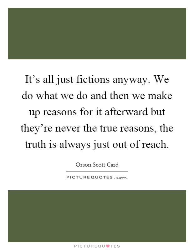 It's all just fictions anyway. We do what we do and then we make up reasons for it afterward but they're never the true reasons, the truth is always just out of reach Picture Quote #1