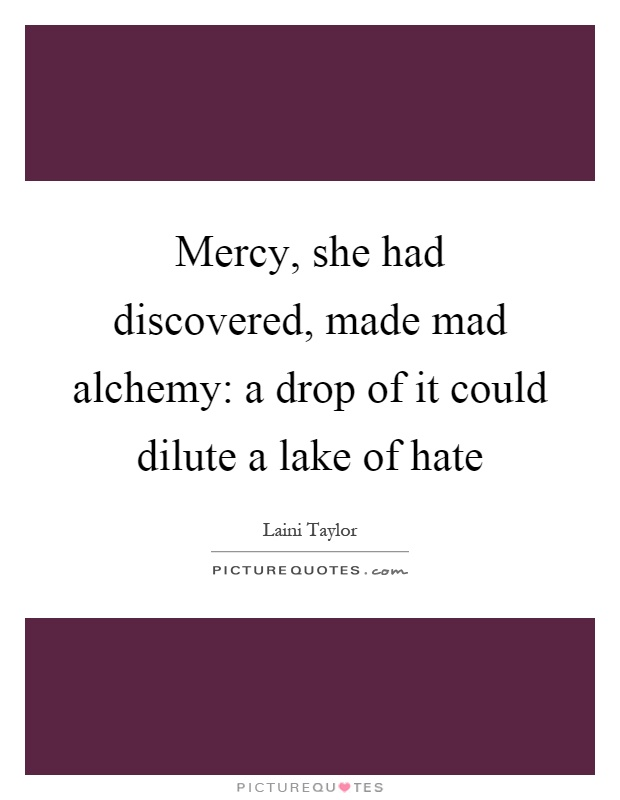 Mercy, she had discovered, made mad alchemy: a drop of it could dilute a lake of hate Picture Quote #1