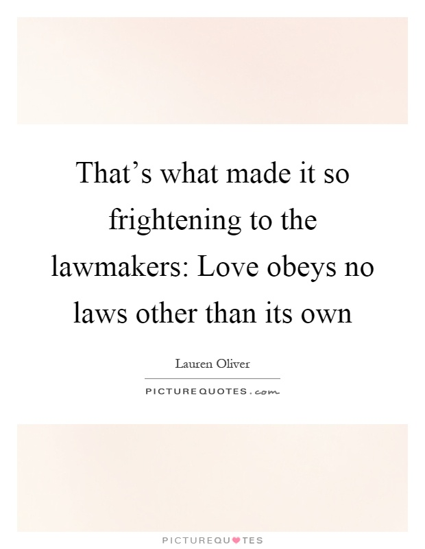 That's what made it so frightening to the lawmakers: Love obeys no laws other than its own Picture Quote #1