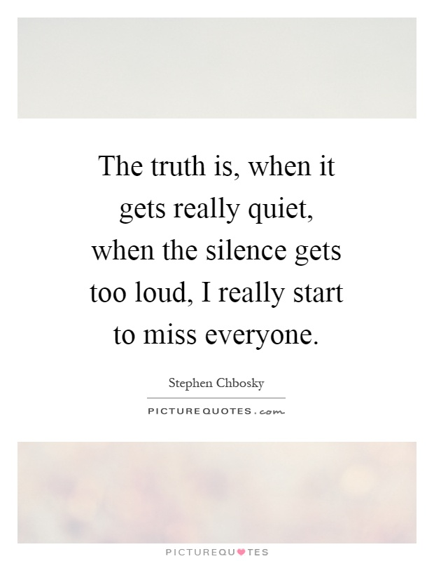 The truth is, when it gets really quiet, when the silence gets too loud, I really start to miss everyone Picture Quote #1