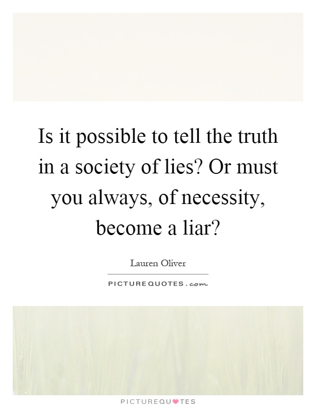 Is it possible to tell the truth in a society of lies? Or must you always, of necessity, become a liar? Picture Quote #1