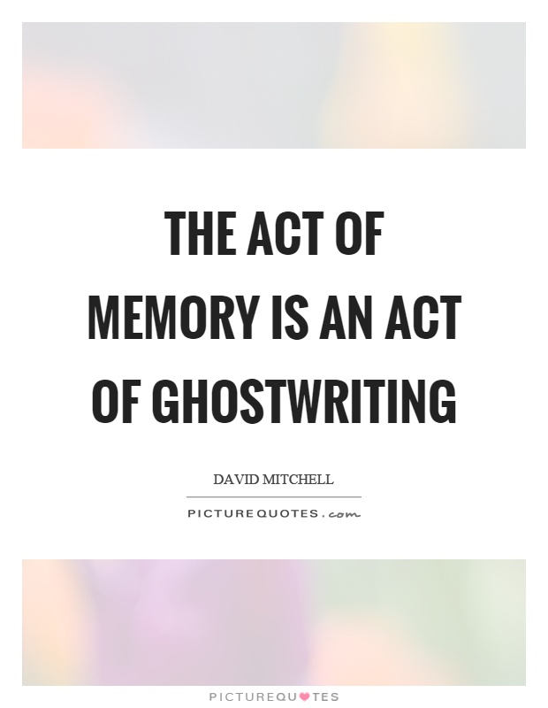 The act of memory is an act of ghostwriting Picture Quote #1