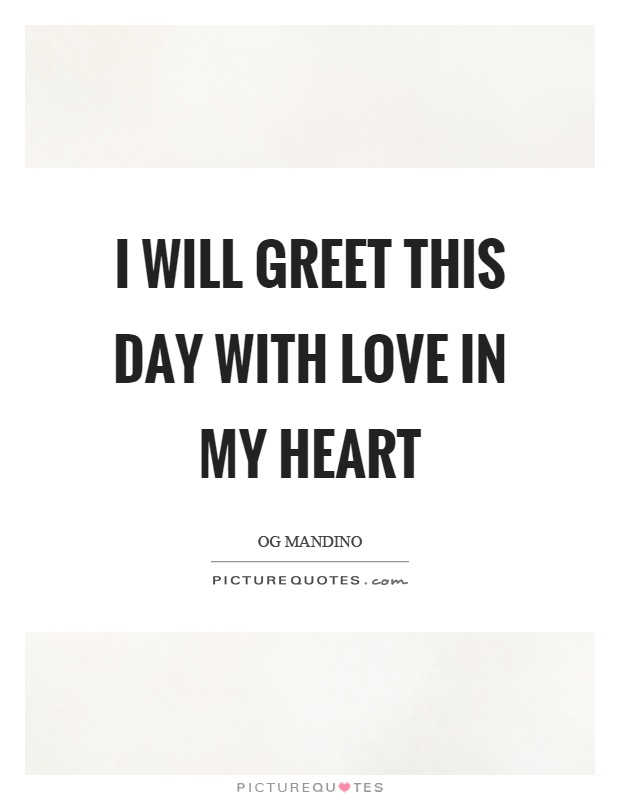 I will greet this day with love in my heart Picture Quote #1