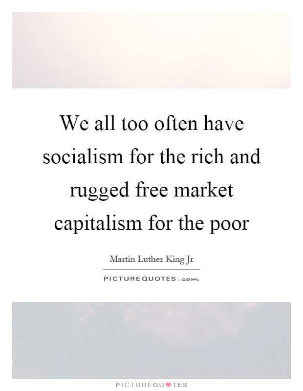 We all too often have socialism for the rich and rugged free market capitalism for the poor Picture Quote #1