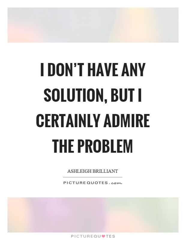 I don't have any solution, but I certainly admire the problem Picture Quote #1