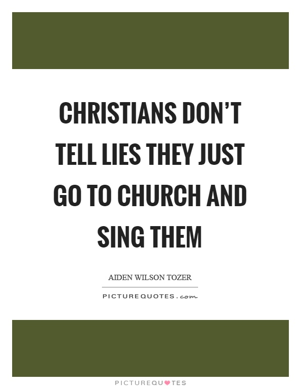 Christians don't tell lies they just go to church and sing them Picture Quote #1