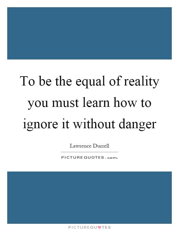 To be the equal of reality you must learn how to ignore it without danger Picture Quote #1