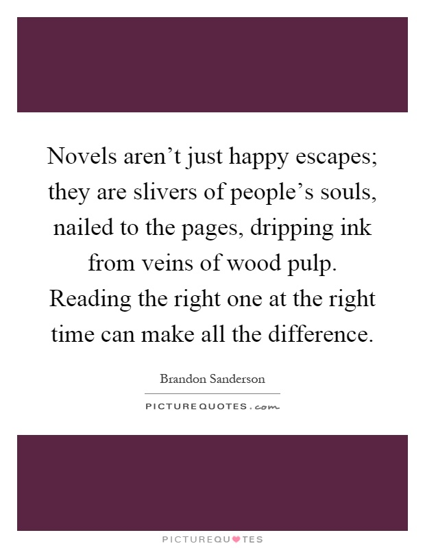 Novels aren't just happy escapes; they are slivers of people's souls, nailed to the pages, dripping ink from veins of wood pulp. Reading the right one at the right time can make all the difference Picture Quote #1