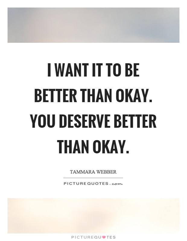 I want it to be better than okay. You deserve better than okay Picture Quote #1