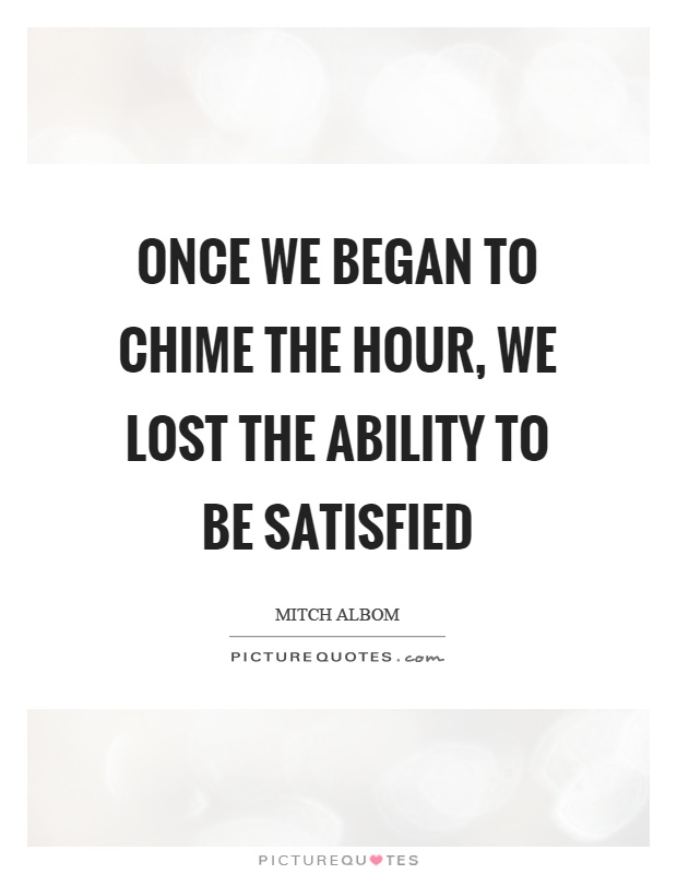 Once we began to chime the hour, we lost the ability to be satisfied Picture Quote #1