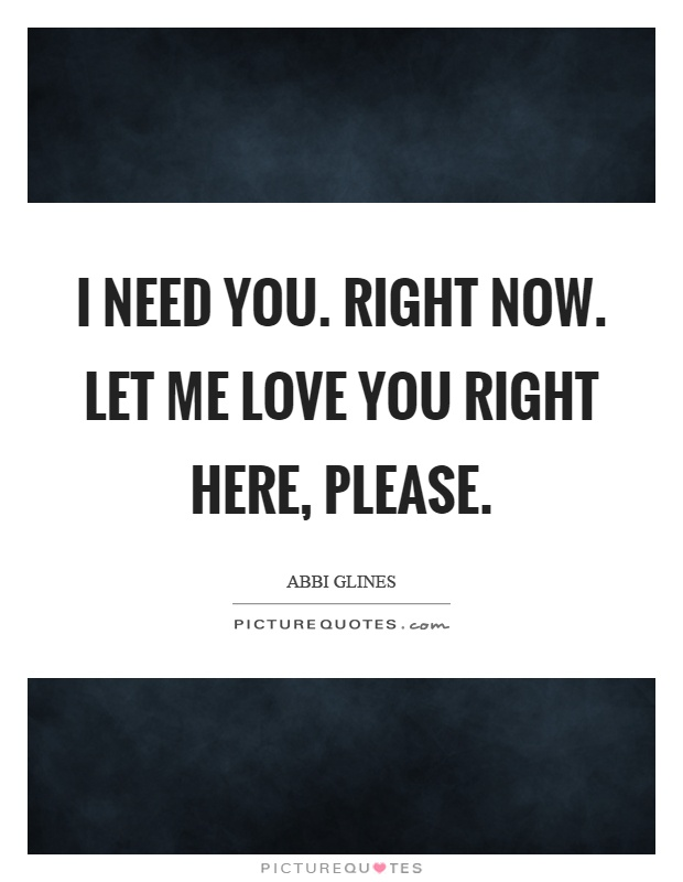 I need you. Right now. Let me love you right here, please Picture Quote #1