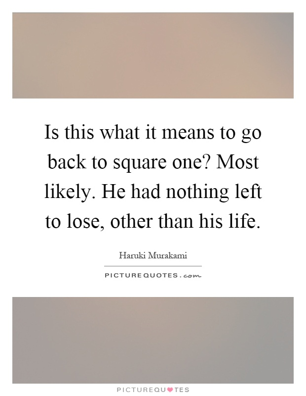 Is this what it means to go back to square one? Most likely. He had nothing left to lose, other than his life Picture Quote #1