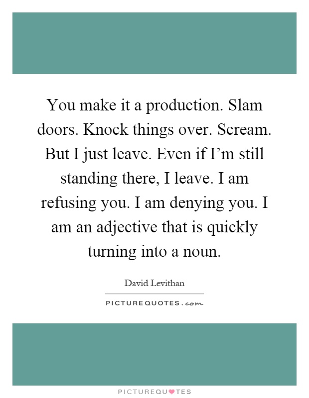 You make it a production. Slam doors. Knock things over. Scream. But I just leave. Even if I'm still standing there, I leave. I am refusing you. I am denying you. I am an adjective that is quickly turning into a noun Picture Quote #1