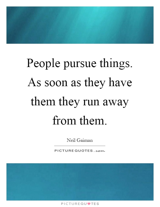 People pursue things. As soon as they have them they run away from them Picture Quote #1