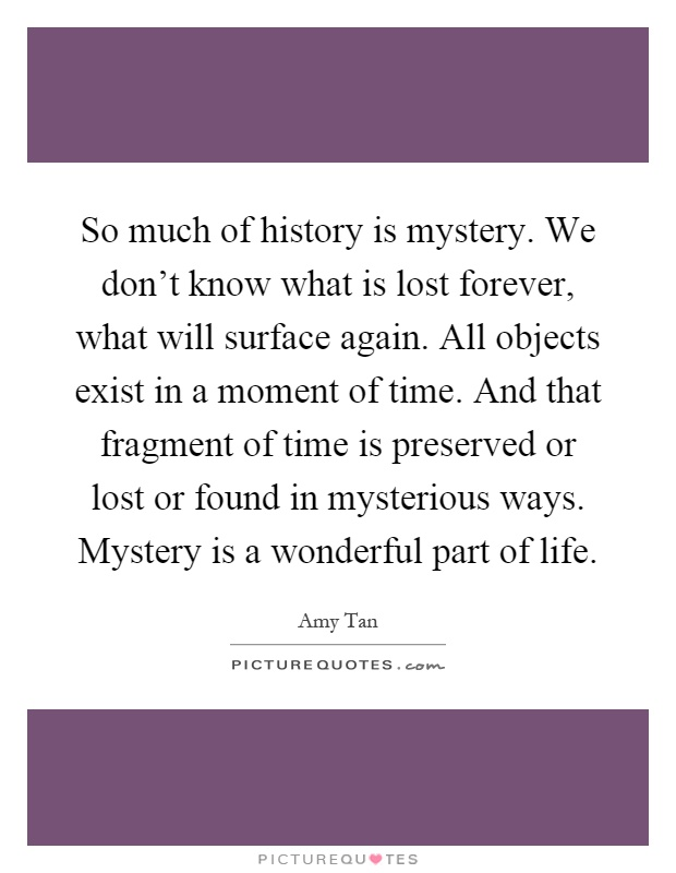 So much of history is mystery. We don't know what is lost forever, what will surface again. All objects exist in a moment of time. And that fragment of time is preserved or lost or found in mysterious ways. Mystery is a wonderful part of life Picture Quote #1