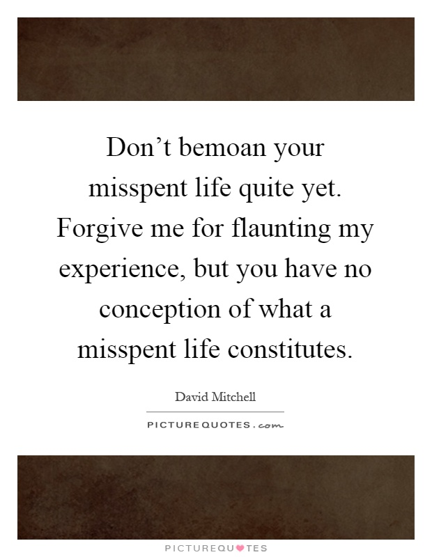 Don't bemoan your misspent life quite yet. Forgive me for flaunting my experience, but you have no conception of what a misspent life constitutes Picture Quote #1