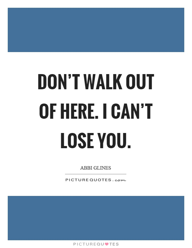Don't walk out of here. I can't lose you Picture Quote #1