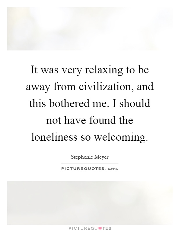 It was very relaxing to be away from civilization, and this bothered me. I should not have found the loneliness so welcoming Picture Quote #1