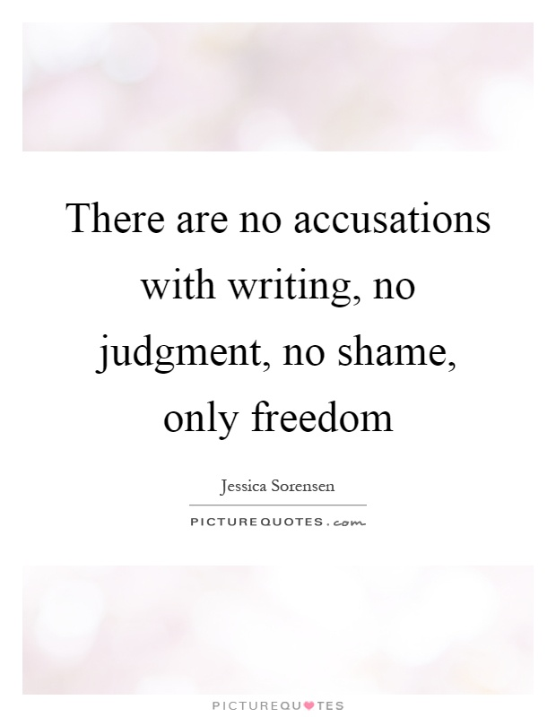 There are no accusations with writing, no judgment, no shame, only freedom Picture Quote #1