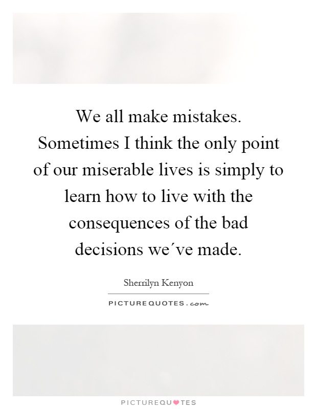 We all make mistakes. Sometimes I think the only point of our miserable lives is simply to learn how to live with the consequences of the bad decisions we´ve made Picture Quote #1