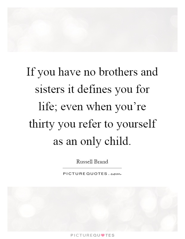 If you have no brothers and sisters it defines you for life; even when you're thirty you refer to yourself as an only child Picture Quote #1