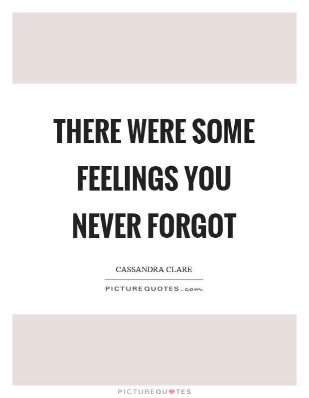 There were some feelings you never forgot Picture Quote #1