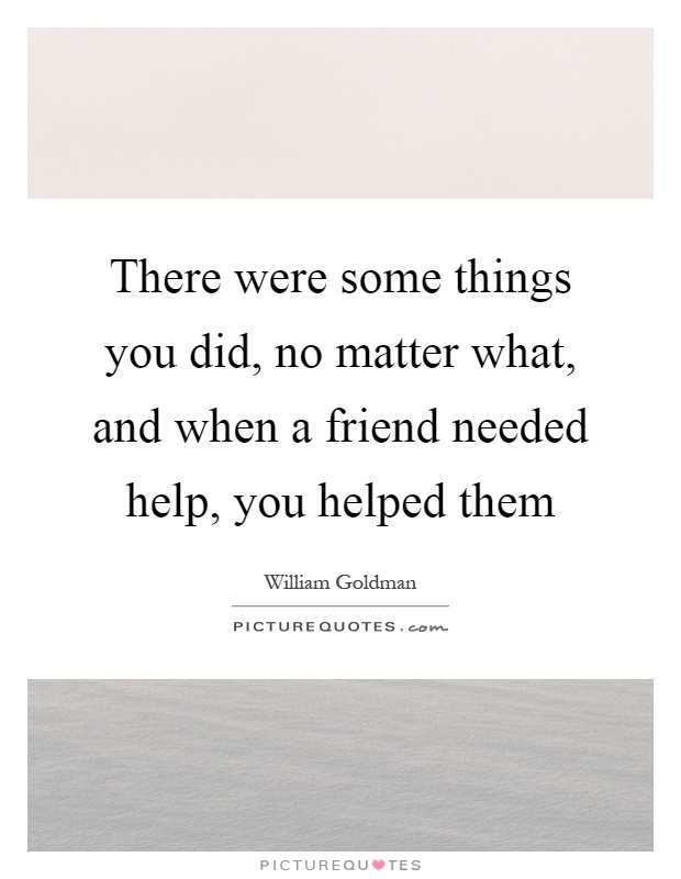There were some things you did, no matter what, and when a friend needed help, you helped them Picture Quote #1