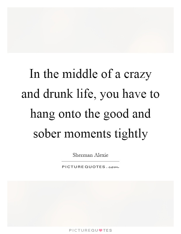 In the middle of a crazy and drunk life, you have to hang onto the good and sober moments tightly Picture Quote #1