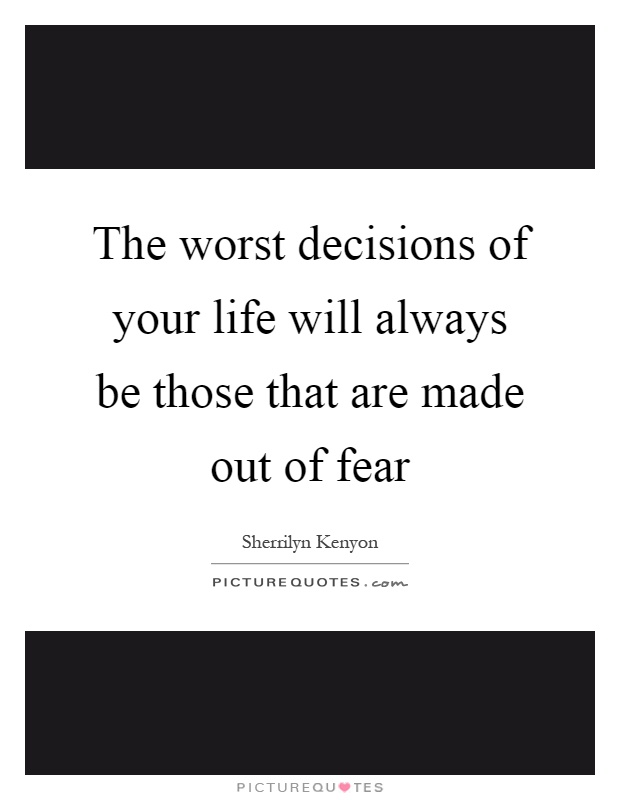 The worst decisions of your life will always be those that are made out of fear Picture Quote #1