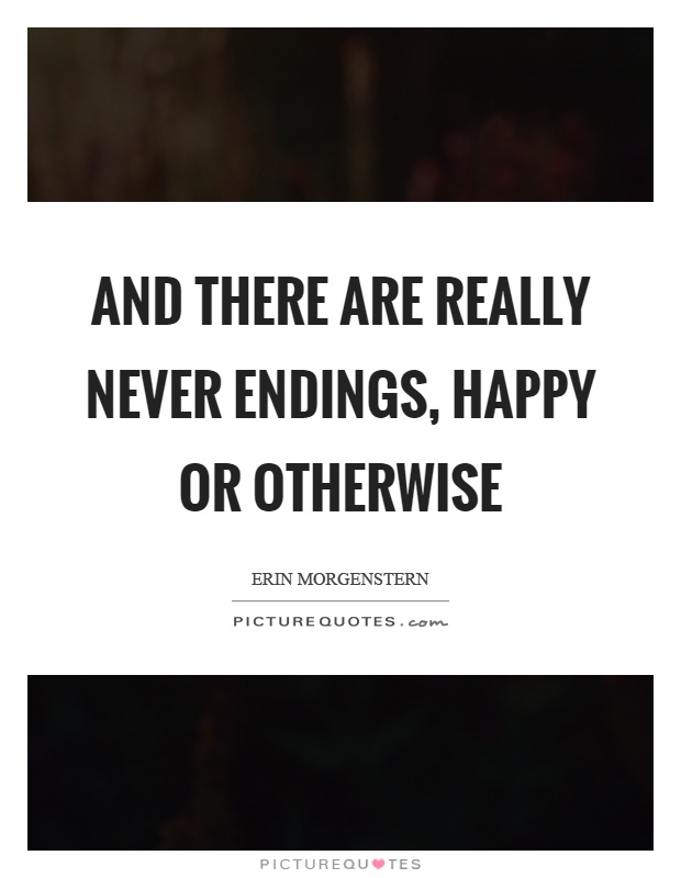 And there are really never endings, happy or otherwise Picture Quote #1