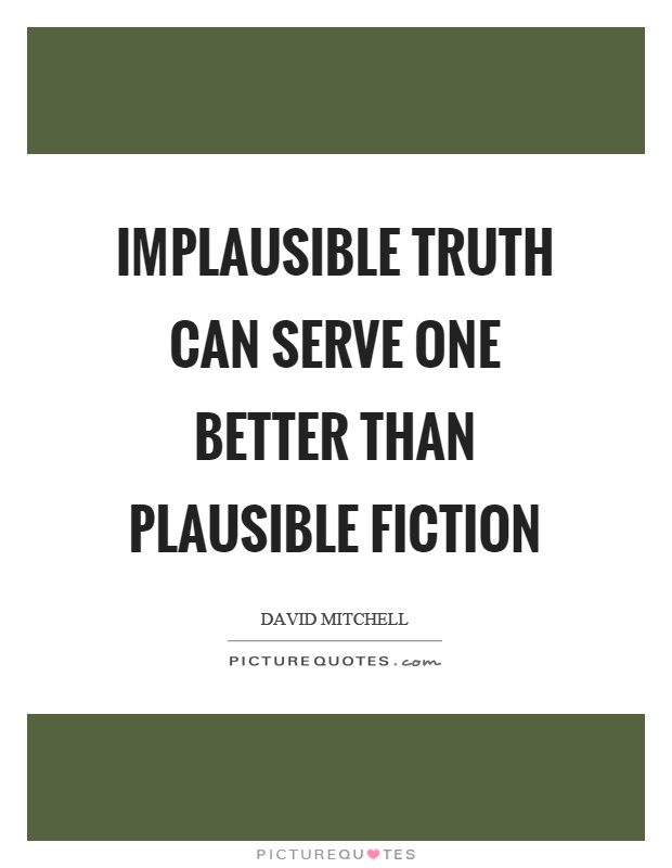 Implausible truth can serve one better than plausible fiction Picture Quote #1