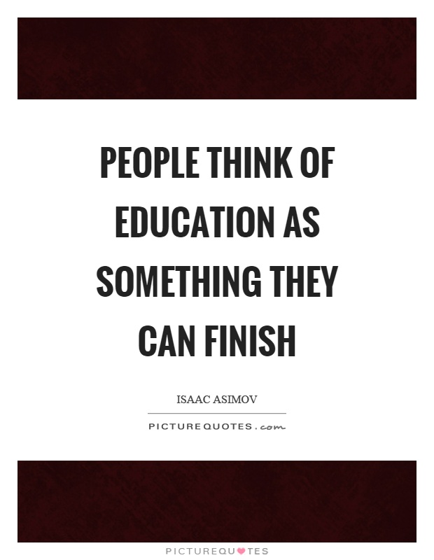People think of education as something they can finish Picture Quote #1