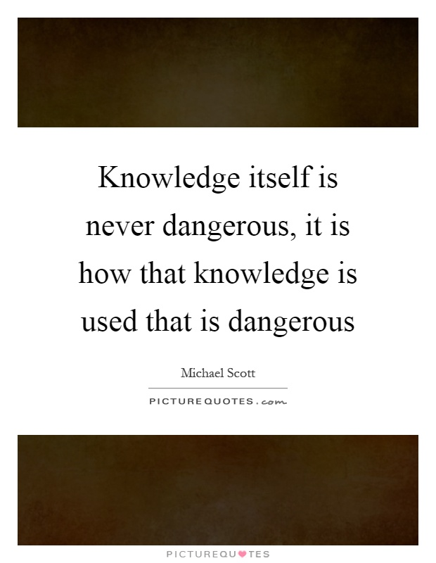 Knowledge itself is never dangerous, it is how that knowledge is used that is dangerous Picture Quote #1