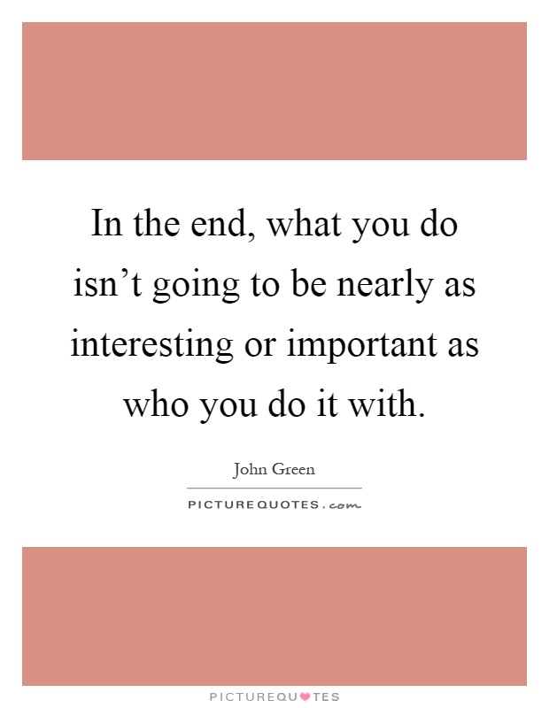 In the end, what you do isn't going to be nearly as interesting or important as who you do it with Picture Quote #1