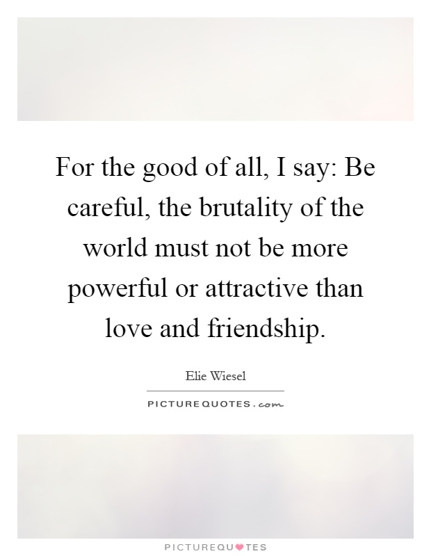 For the good of all, I say: Be careful, the brutality of the world must not be more powerful or attractive than love and friendship Picture Quote #1