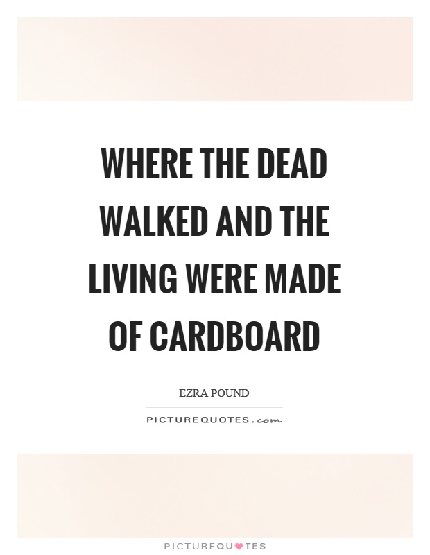 Where the dead walked and the living were made of cardboard Picture Quote #1