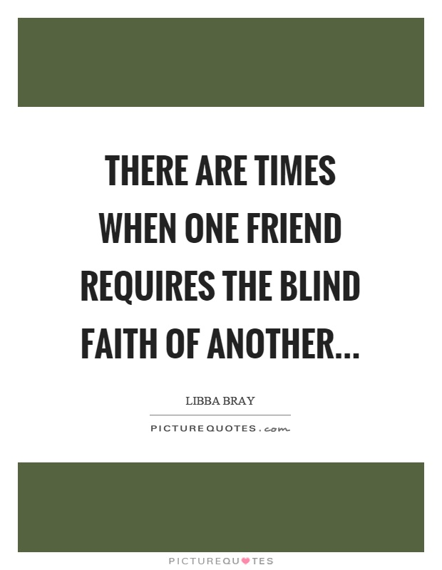 There are times when one friend requires the blind faith of another Picture Quote #1