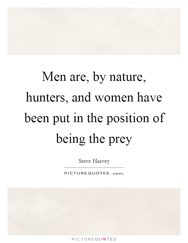 Men are, by nature, hunters, and women have been put in the position of being the prey Picture Quote #1