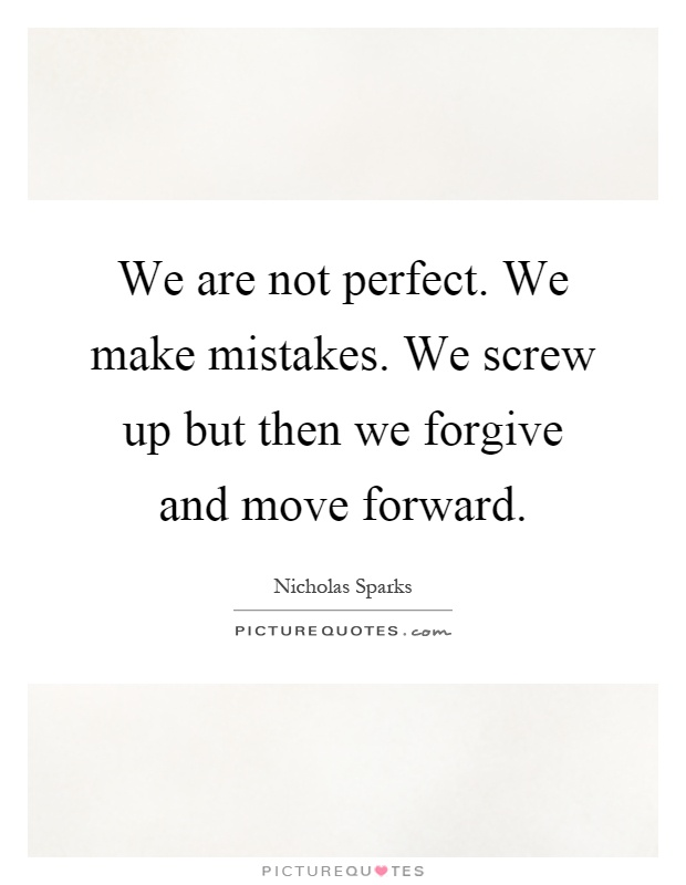 We are not perfect. We make mistakes. We screw up but then we forgive and move forward Picture Quote #1