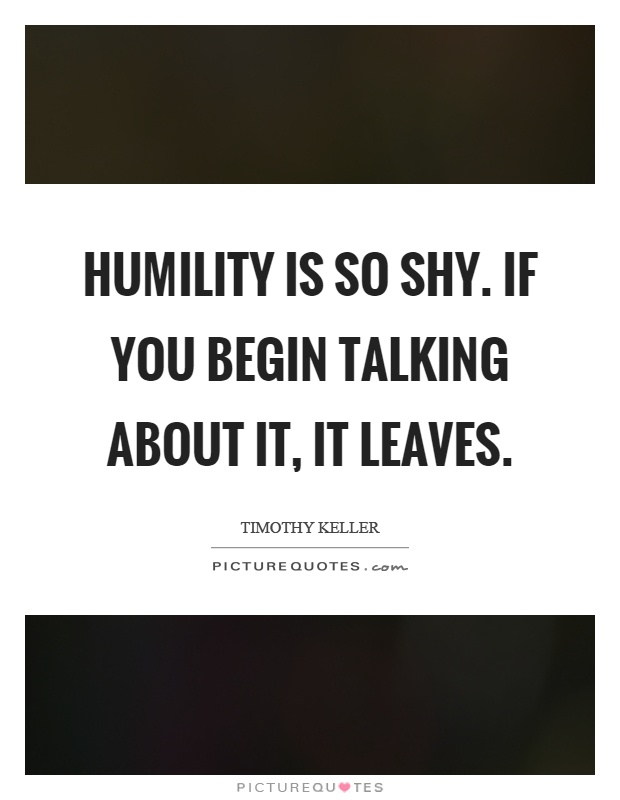 Humility is so shy. If you begin talking about it, it leaves Picture Quote #1