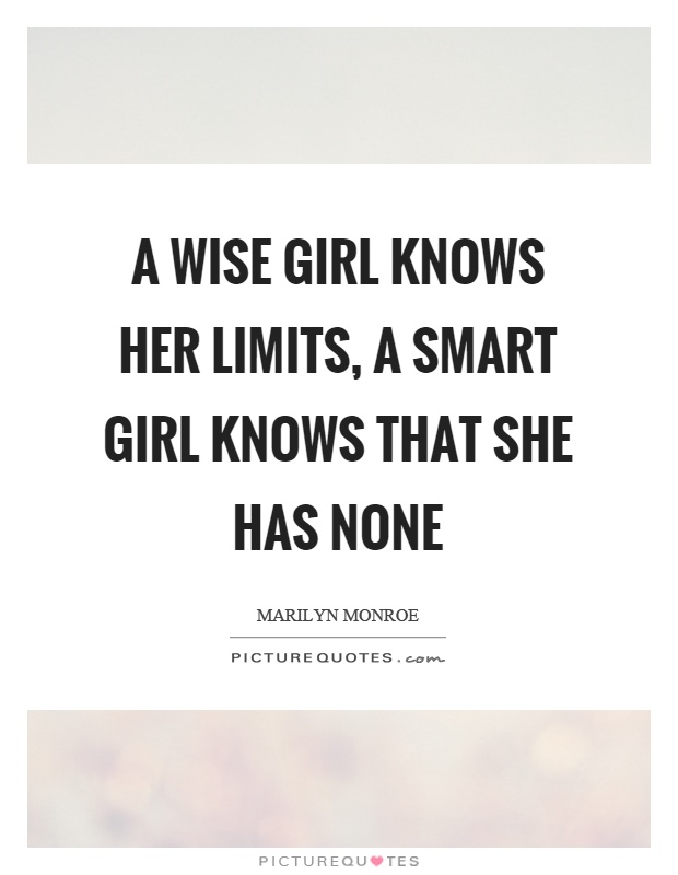 A wise girl knows her limits, a smart girl knows that she has none Picture Quote #1