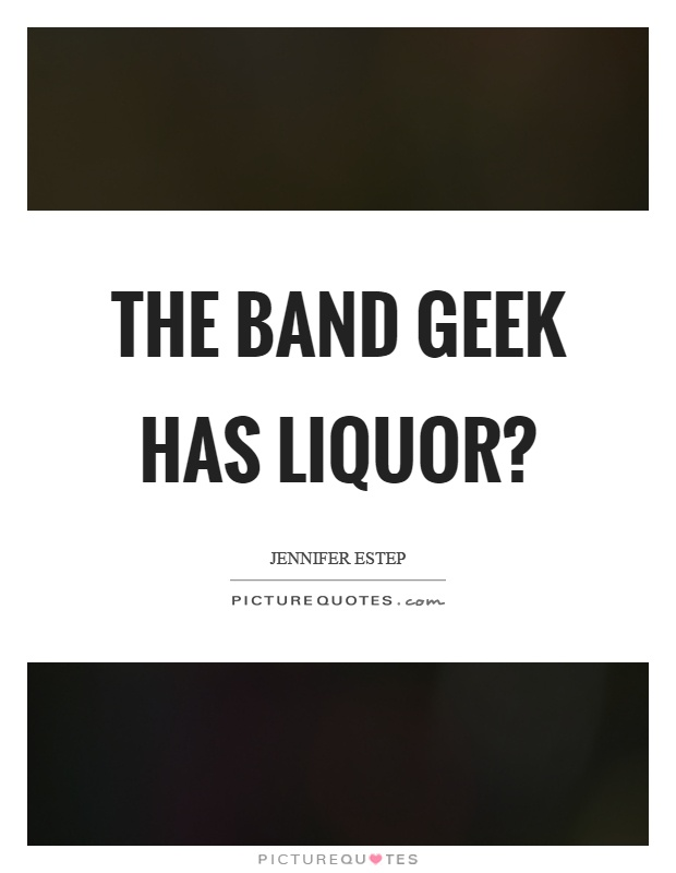 The band geek has liquor? Picture Quote #1